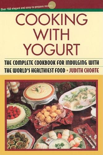 Cooking with Yogurt: The Complete Cookbook for Indulging with the World's Healthiest Food (Paperback)