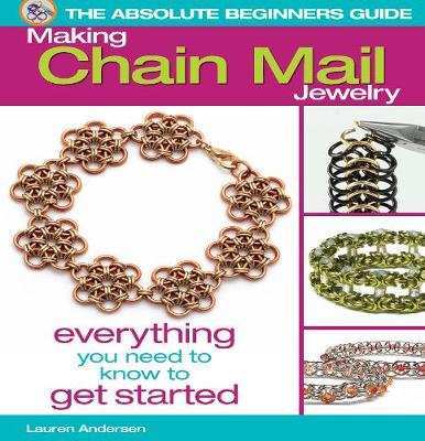 The Absolute Beginners Guide: Making Chain Mail Jewelry: Everything You Need to Know to Get Started (Paperback)