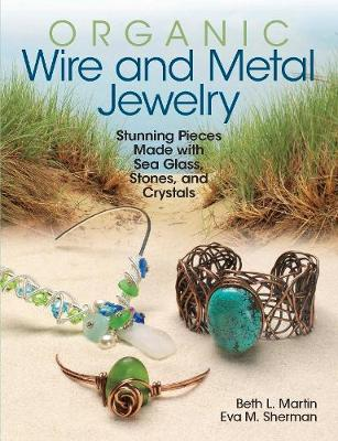Organic Wire and Metal Jewelry: Stunning Pieces Made with Sea Glass, Stones, and Crystals (Paperback)