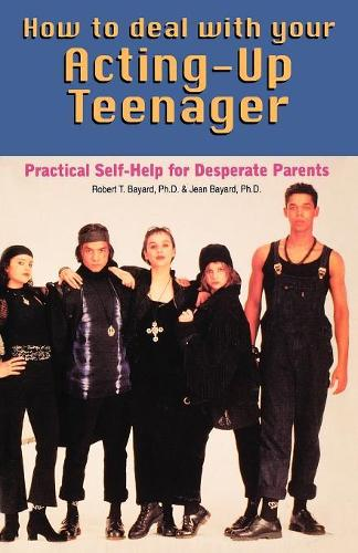 How to Deal with Your Acting-up Teenager: Practical Help for Desperate Parents (Paperback)