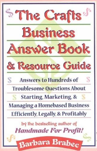 The Crafts Business Answer Book & Resource Guide: Answers to Hundreds of Troublesome Questions about Starting, Marketing, and Managing a Homebased Business Efficiently, Legally, and Profitably (Paperback)