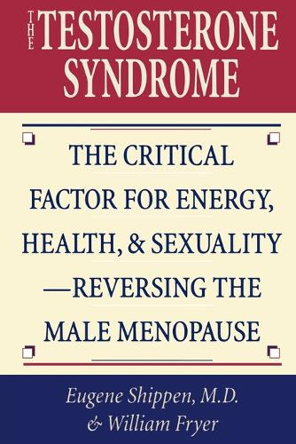 The Testosterone Syndrome: The Critical Factor for Energy, Health and Sexuality: Reversing the Male Menopause (Paperback)