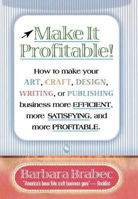 Make it Profitable!: How to Make Your Art, Craft, Design, Writing or Publishing Business More Efficient, More Satisfying, and More Profitable (Hardback)
