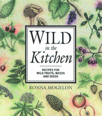 Wild in the Kitchen: Recipes for Wild Fruits, Weeds, and Seeds (Paperback)