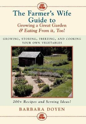 The Farmer's Wife Guide to Growing a Great Garden and Eating from it Too!: Storing, Freezing, and Cooking Your Own Vegetables (Hardback)