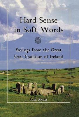 Hard Sense in Soft Words: Sayings from the Great Oral Tradition of Ireland (Hardback)