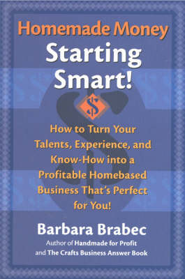 Homemade Money: Starting Smart: How to Turn Your Talents, Experience and Know-how into a Profitable Homebased Business That's Perfect for You! (Hardback)