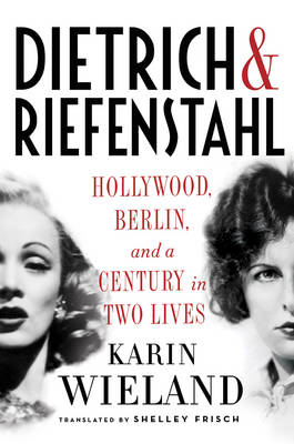 Dietrich & Riefenstahl: Hollywood, Berlin, and a Century in Two Lives (Hardback)
