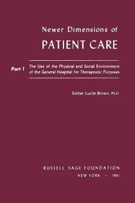 Newer Dimensions of Patient Care: The Use of the Physical and Social Environment of the General Hospital for Therapeutic Purposes Pt.1 (Paperback)