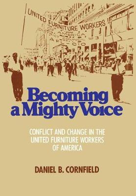 Becoming a Mighty Voice: Status Conflict and Leadership Change in the United Furniture Workers of America, 1932-87 (Hardback)
