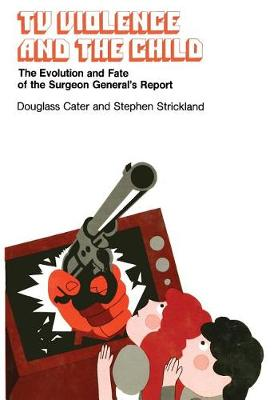 TV Violence and the Child: Evolution and Fate of the Surgeon General's Report (Hardback)