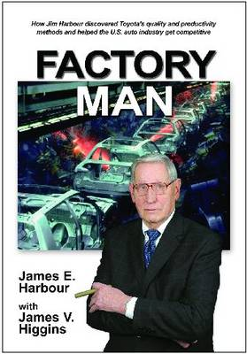 Factory Man: How Jim Harbour Discovered Toyota's Quality and Productivity Methods and Helped the U.S. Auto Industry Get Competitive (Paperback)