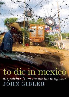 To Die in Mexico: Dispatches from Inside the Drug War (Paperback)