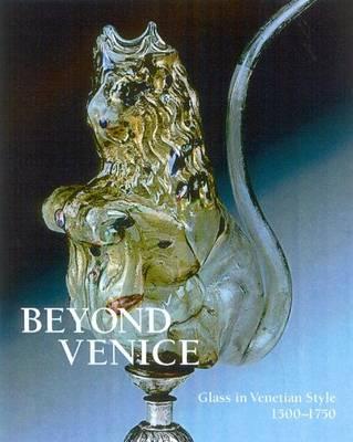 Beyond Venice: Glass in Venetian Style, 1500-1750 (Hardback)