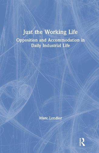 Just the Working Life: Opposition and Accommodation in Daily Industrial Life: Opposition and Accommodation in Daily Industrial Life (Hardback)