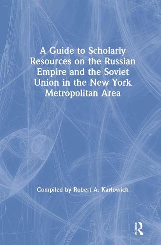 A Guide to Scholarly Resources on the Russian Empire and the Soviet Union in the New York Metropolitan Area (Hardback)