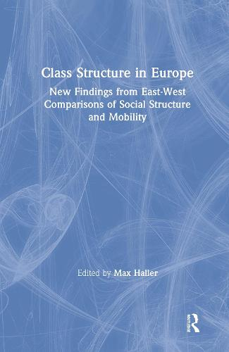 Class Structure in Europe: New Findings from East-West Comparisons of Social Structure and Mobility: New Findings from East-West Comparisons of Social Structure and Mobility (Hardback)
