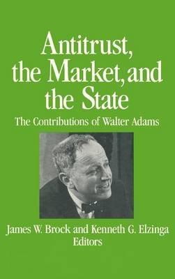 Antitrust, the Market and the State: Contributions of Walter Adams: Contributions of Walter Adams (Hardback)
