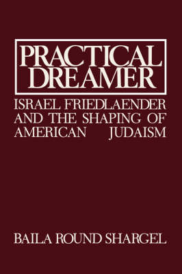 Practical Dreamer: Israel Friedlander and the Shaping of American Judaism - Moreshet Series 10 (Hardback)