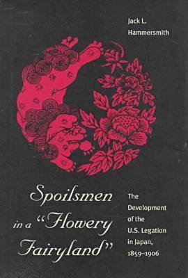 Spoilsmen in a Flowery Fairyland: Development of the U.S.Legation in Japan, 1859-1906 (Hardback)