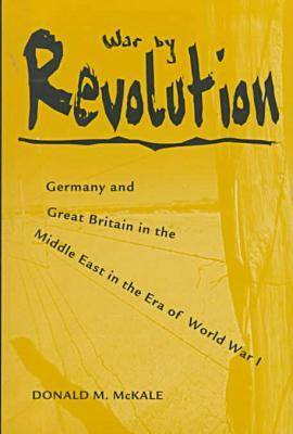 War by Revolution: Germany and Great Britain in the Middle East in the Era of World War 1 (Hardback)