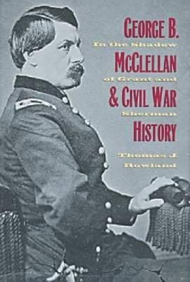 George B. McClellan and Civil War History: In the Shadow of Grant and Sherman (Hardback)