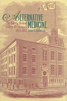 A Profile in Alternative Medicine: The Eclectic Medical College of Cincinnati, 1845-1942 (Hardback)