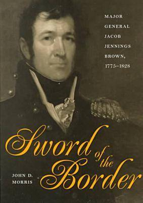 Sword of the Border: Major General Jacob Jennings Brown, 1775-1828 (Hardback)