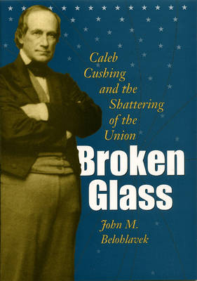 Broken Glass: Caleb Cushing and the Shattering of the Union (Hardback)