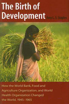 The Birth of Development: How the World Bank, Food and Agriculture Organization, and World Health Organization Changed the World, 1945-1965 - New Studies in U.S. Foreign Relations (Hardback)
