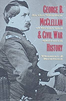 George B. McClellan and Civil War History: In the Shadow of Grant and Sherman (Hardback)