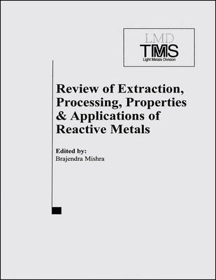 Review of Extraction, Processing, Properties and Applications of Reactive Metals: 1999 TMS Annual Meeting, San Diego, CA, February 28-March 15, 1999 (Paperback)