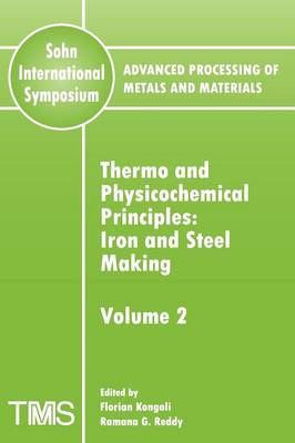 Advanced Processing of Metals and Materials (Sohn International Symposium): Thermo and Physicochemical Principles: Iron and Steel Making Volume 2 (Paperback)