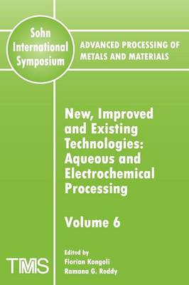 Advanced Processing of Metals and Materials (Sohn International Symposium): Aqueous and Electrochemical Processing New, Improved and Existing Technologies (Paperback)