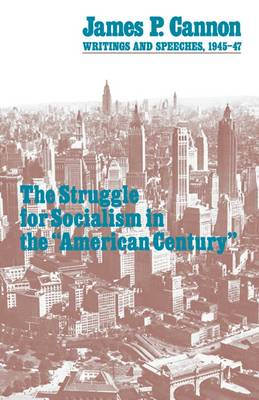 """The Struggle for Socialism in the """"American Century"""": Writings and Speeches, 1945-47 - James P. Cannon writings & speeches 1945-1947 (Paperback)"""