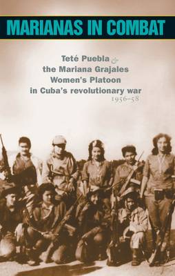 Marianas in Combat: Tete Puebla and the Mariana Grajales Women's Platoon in Cuba's Revolutionary War 1956-58 (Paperback)