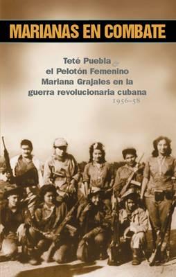Marianas En Combate: Tete Puebla Y at Peloton Femenino Mariana Grajales En La Guerra Revolucionaria Cubana 1956-58 (Paperback)