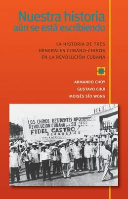 Nuestra Historia Aun Se Esta Escribiendo: La Historia de Tres Generales Cubano-Chinos en la Revolucion Cubana (Paperback)