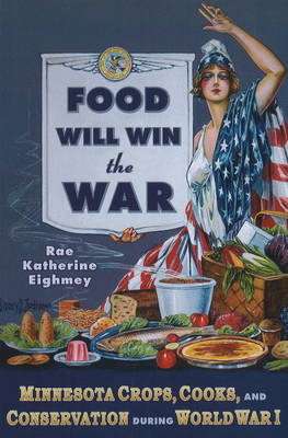 Food Will Win the War: Minnesota Crops, Cooks and Conservation During World War I (Paperback)