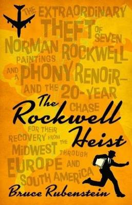 Rockwell Heist: The Extraordinary Theft of Seven Norman Rockwell Paintings & a Phony Renoir -- & the 20-Year Chase for Their Recovery from the Midwest Through Europe & South America (Hardback)