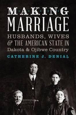 Making Marriage: Husbands, Wives & the American State in Dakota & Ojibwe Country (Paperback)