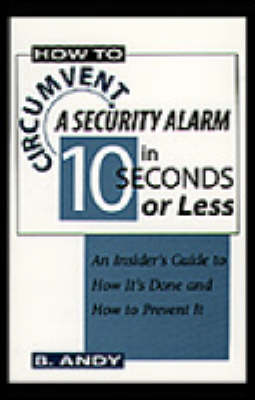 How to Circumvent a Security Alarm in 10 Seconds or Less: An Insider's Guide to How it's Done and How to Prevent it (Paperback)