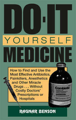 Do-It-Yourself Medicine: How to Find and Use the Most Effective Antibiotics, Painkillers, Anesthetics and Other Miracle Drugs . . . without Costly Doctors' Prescriptions or Hospitals (Paperback)