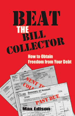 Beat the Bill Collector: How to Obtain Freedom from Your Debt (Paperback)