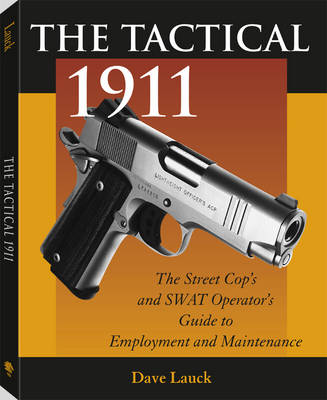 The Tactical 1911: The Street Cop's and Swat Operator's Guide to Employment and Maintenance (Paperback)