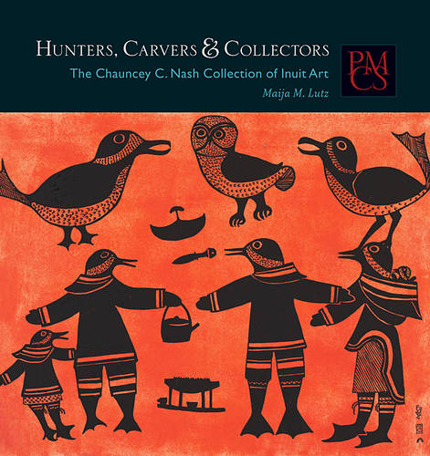 Hunters, Carvers, and Collectors: The Chauncey C. Nash Collection of Inuit Art - Peabody Museum Collections Series (Paperback)