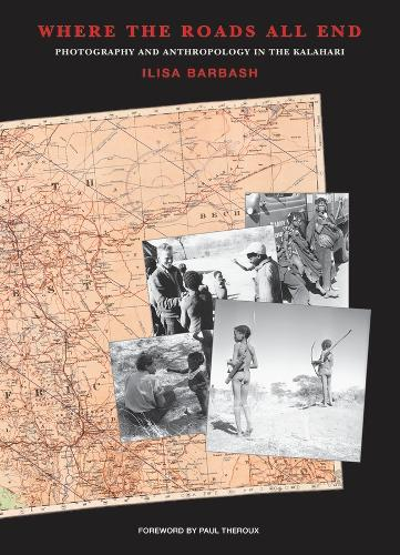 Where the Roads All End: Photography and Anthropology in the Kalahari (Paperback)