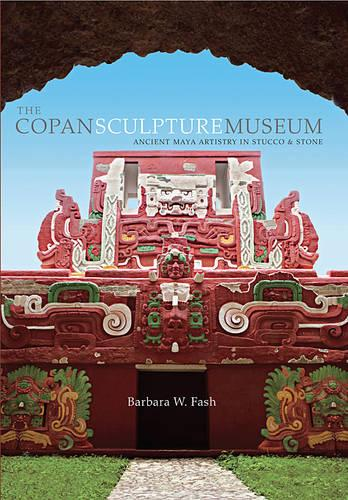 The Copan Sculpture Museum: Ancient Maya Artistry in Stucco and Stone (Paperback)