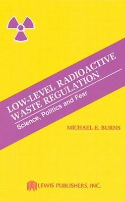 Low-Level Radioactive Waste Regulation-Science, Politics and Fear (Hardback)