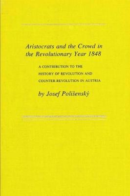 Aristocrats and the Crowd in the Revolutionary Year 1848: A Contribution to the History of Revolution and Counter-Revolution (Hardback)